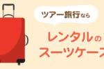ツアーで海外旅行に行くなら持ち物を入れるカバンはスーツケースを選ぶべし!レンタル品はコスパ良好でおすすめ!